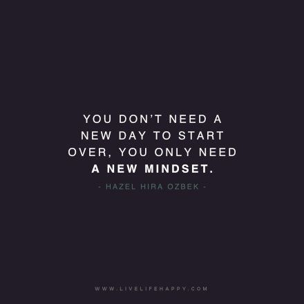 You don't need a new day to start over, you only need a new mindset. - Hazel Hira Ozbek