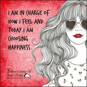 I am in charge of how I feel and TODAY I am choosing HAPPINESS. _More fantastic quotes on: https://www.facebook.com/SilverLiningOfYourCloud  _Follow my Quote Blog on: http://silverliningofyourcloud.wordpress.com/