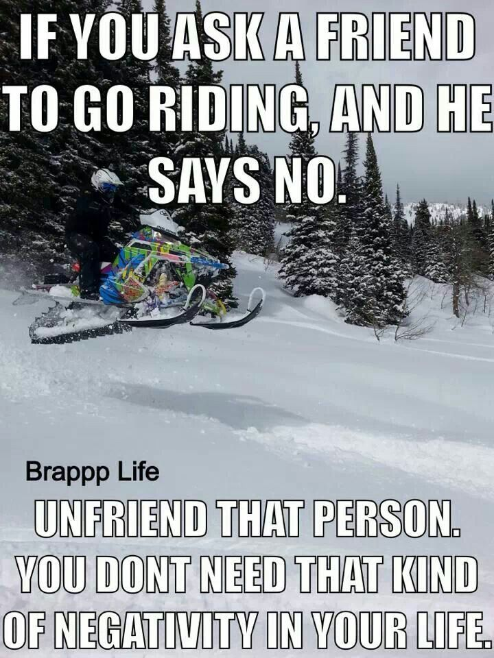 if you ask a friend to go riding and he/she says no, unfriend that person, you dont need that kind of negativity in your life.