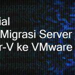 Tutorial Cara Migrasi Server Hyper-V ke Vmware Terbaik