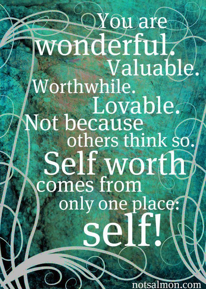 You are wonderful. Valuable. Worthwhile. Lovable. Not because others think so. Self worth comes from only one place: self! #IAmEnough