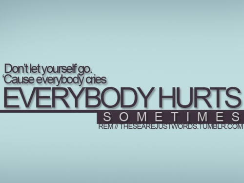 Everybody Hurts Sometimes