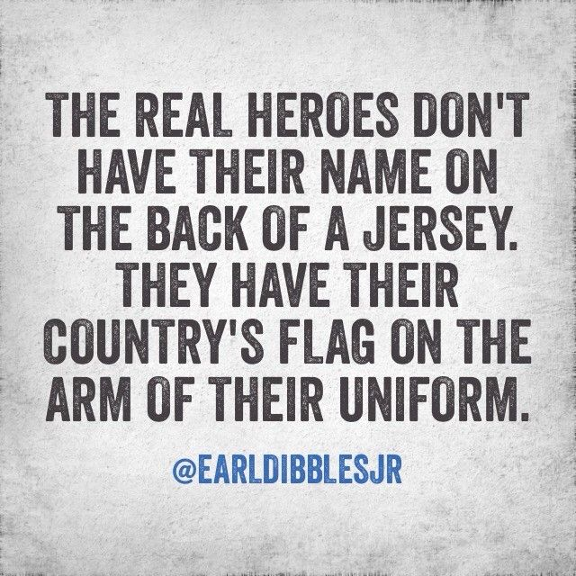 The real heroes don't have their name on the back of a jersey. They have their country's flag on the arm of their uniform.