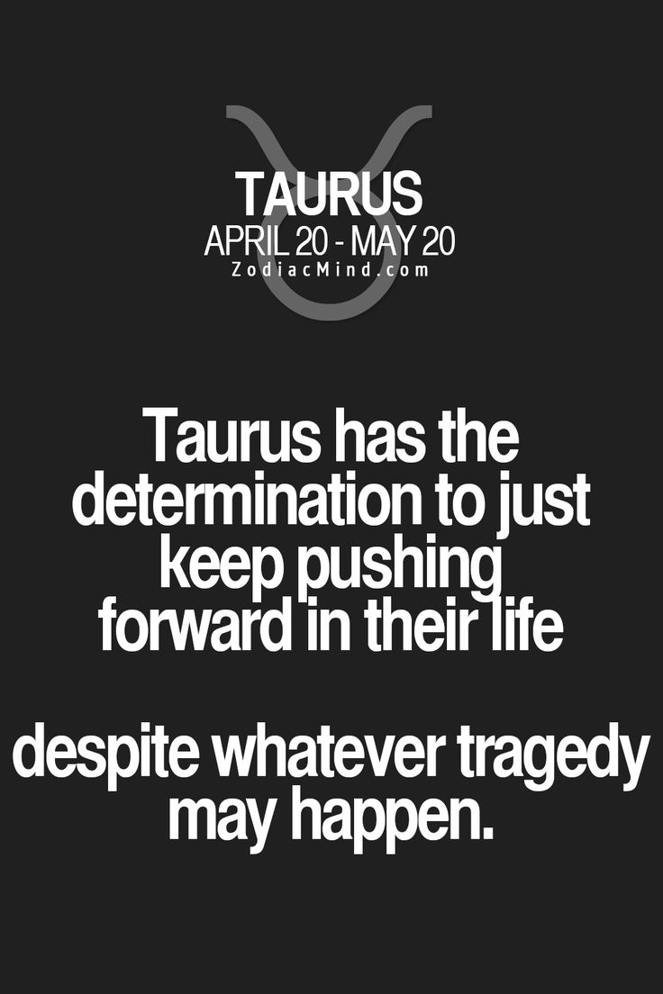 Taurus has the determination to just keep pushing forward in their life despite whatever tragedy may happen