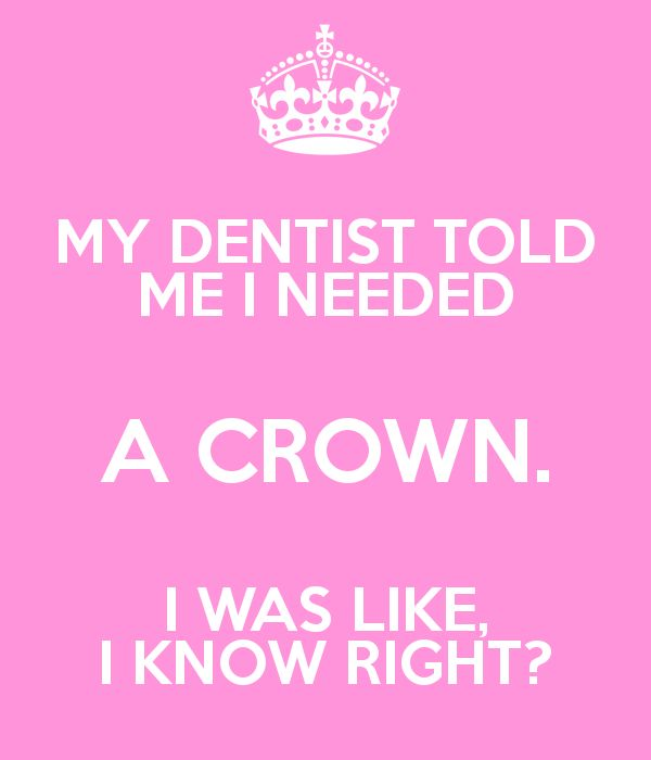 MY DENTIST TOLD ME I NEEDED A CROWN. I WAS LIKE, I KNOW RIGHT?                                                                                                                                                     More