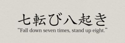 """""""Fall down seven times, stand up eight"""". Thinking of getting it as a tattoo, but only the Japanese characters. :)"""