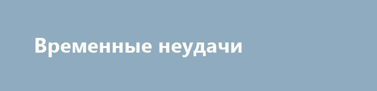 Временные неудачи http://kleinburd.ru/news/vremennye-neudachi/