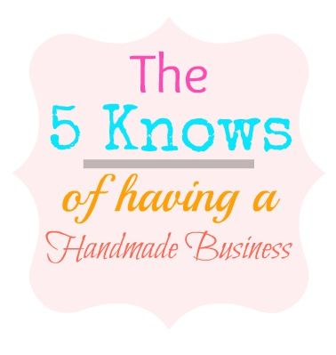 The 5 Knows of Having a Handmade Business