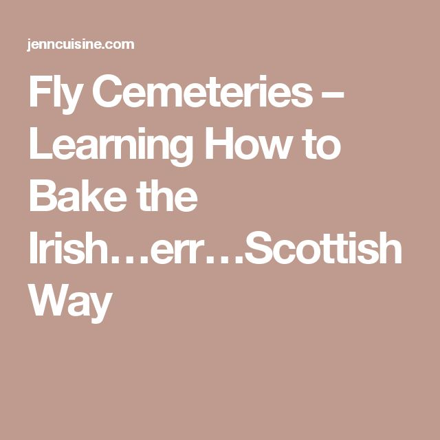 Fly Cemeteries – Learning How to Bake the Irish…err…Scottish Way