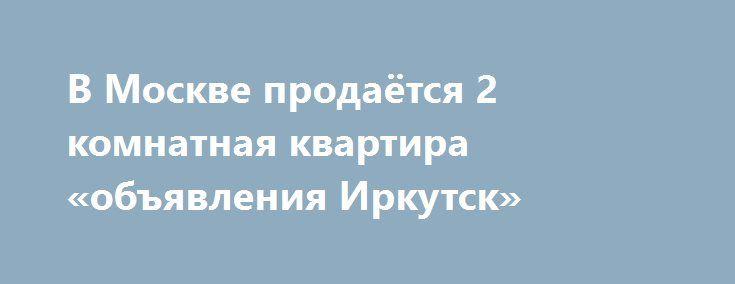 В Москве продаётся 2 комнатная квартира «объявления Иркутск» http://www.pogruzimvse.ru/doska54/?adv_id=38392 Квартира с машино-местом в Московском ЖК Микрогород в лесу. Продаю 2-х комнатную квартиру, 65.3 м², отделка по индивидуальному дизайн-проекту. К квартире прилагается место на паркинге. Свидетельства на руках. Дом сдан. Жилая площадь - 36.3 м², площадь кухни - 12 м². Площадь комнат: 19/17,3 м². Потолки - 2,8 метров. Квартира расположена на 8-м этаже 12-ти этажного дома, есть балкон…