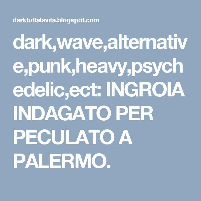 dark,wave,alternative,punk,heavy,psychedelic,ect: INGROIA INDAGATO PER PECULATO A PALERMO.