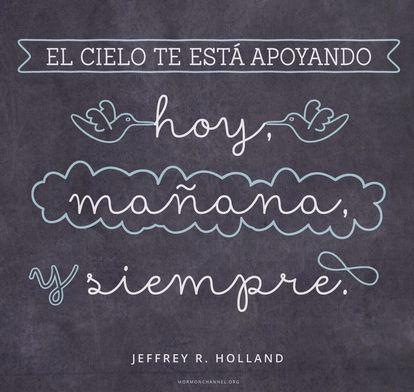 Sigue confiando, creyendo y progresando, el cielo te está apoyando hoy, mañana y siempre. -Jeffrey R. Holland Frases Inspiradoras del Canal Mormón