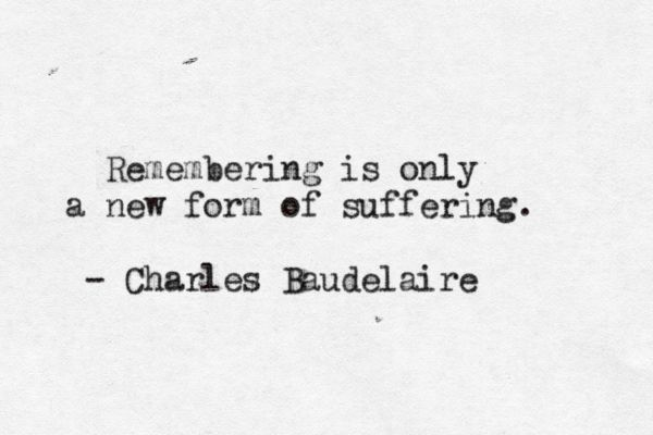 """Remembering is only a new form of suffering."" - Charles Baudelaire"