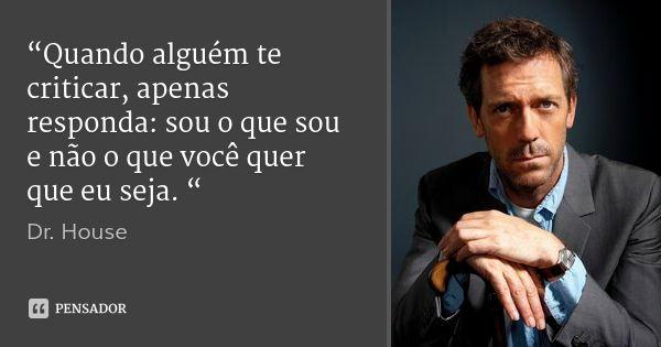"""""""Quando alguém te criticar, apenas responda: sou o que sou e não o que você quer que eu seja. """" — Dr. House"""