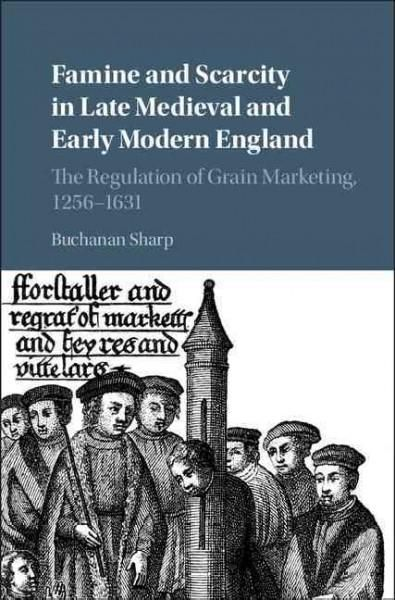 Famine and Scarcity in Late Medieval and Early Modern England: The Regulation of Grain Marketing, 1256–1631
