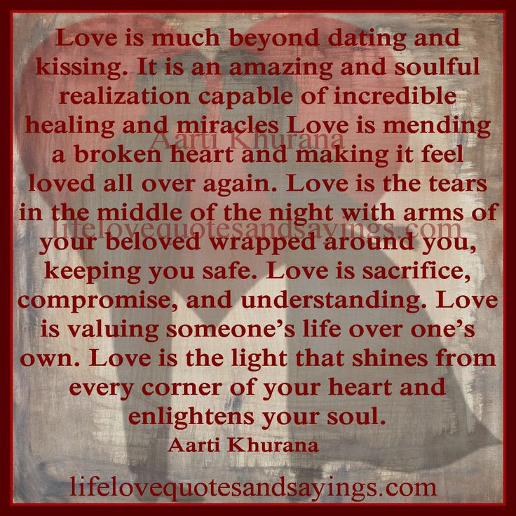 Love is much beyond dating and kissing. It is an amazing and soulful realization capable of incredible healing and miracles Love is mending a broken heart and making it feel loved all over again. Love is the tears in the middle of the night with arms of your beloved wrapped around you, keeping you safe. Love is sacrifice, compromise, and understanding. Love is valuing someone's life over one's own. Love is the light that shines from every corner of your heart and enlightens your soul...Aarti…