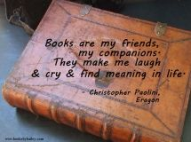 Books are my friends, my companions. They make me laugh and cry and find meaning in life. - Christopher Paolini, Eragon #book #quote #wisdom