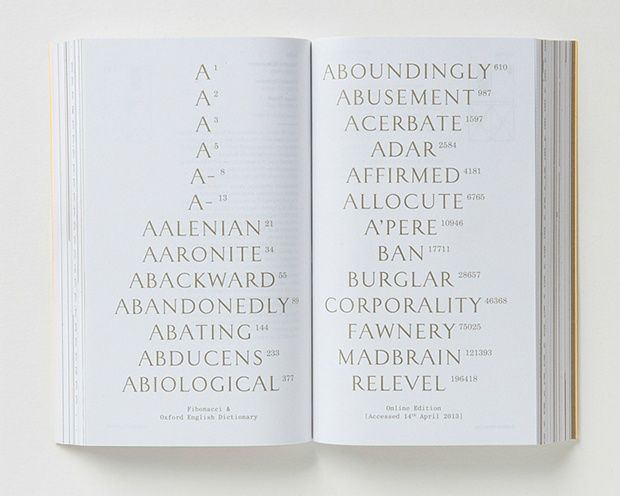 Designers Julia decided to superimpose the Fibonacci sequence on the Oxford English Dictionary. The words used are those in position 1, 1, 2, 3, 5, 8, 13... The sequence is meaningless, of course, but I find the juxtaposition of numbers and words surprisingly thought-provoking.