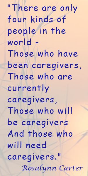 """""""There are only four kinds of people in the world - Those who have been caregivers,  Those who are currently caregivers,  Those who will be caregivers,  And those who will need caregivers."""" Rosalyn Carter"""
