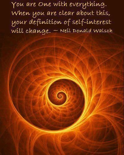 You are One with everything. When you are clear about this, your definition of self-interest will change. ~~ Neil Donald Walsch