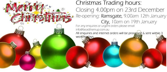 Christmas Trading hours: Ramsgate and City Stores will be closing at 4.00pm on the 23rd December 2014 Re-opening:  Ramsgate, 9.00am 12th January 2015  City, 10am on 19th January 2015  For any enquiries or urgent orders please email us at info@beadthemup.com.au Internet orders will be processed & sent within 3 working days. - See more at: http://www.beadthemup.com.au/#sthash.EAru6SkV.dpuf
