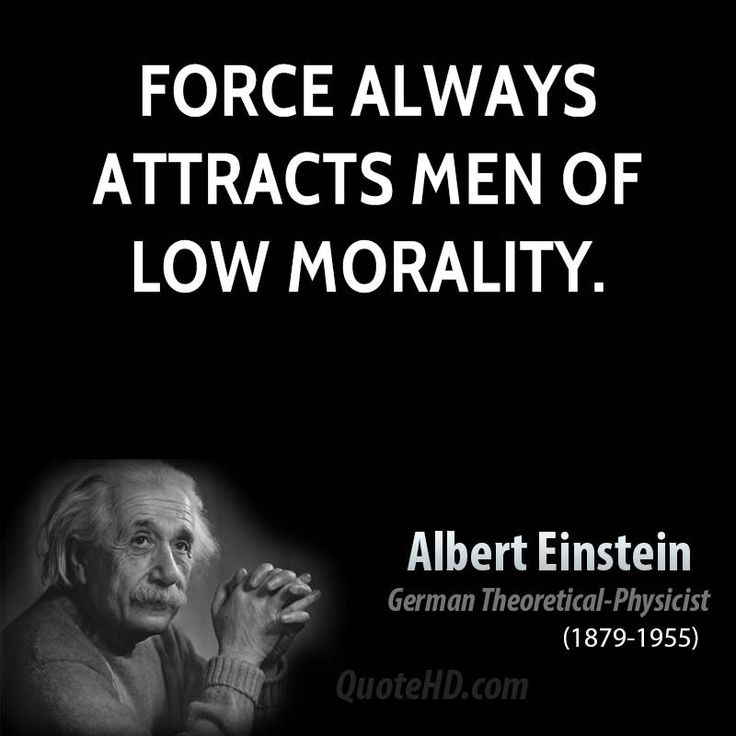 """Force always attracts men of low morality."" Albert Einstein"