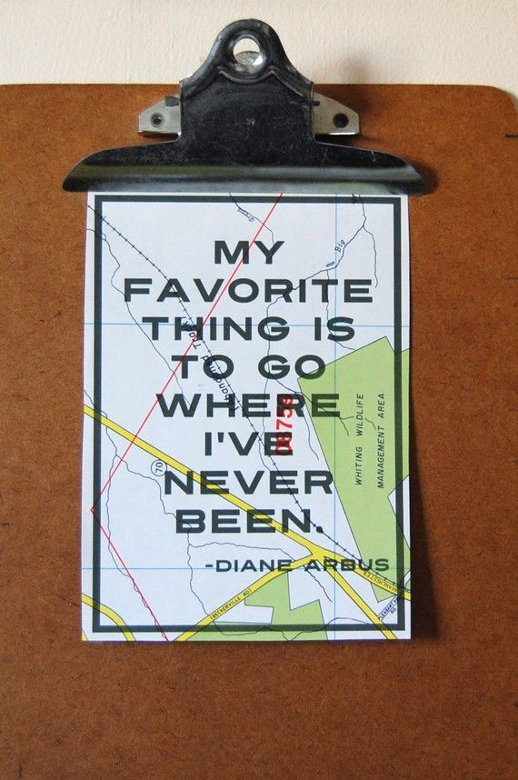 My favorite thing is to go where I've never been. Diane Arbus