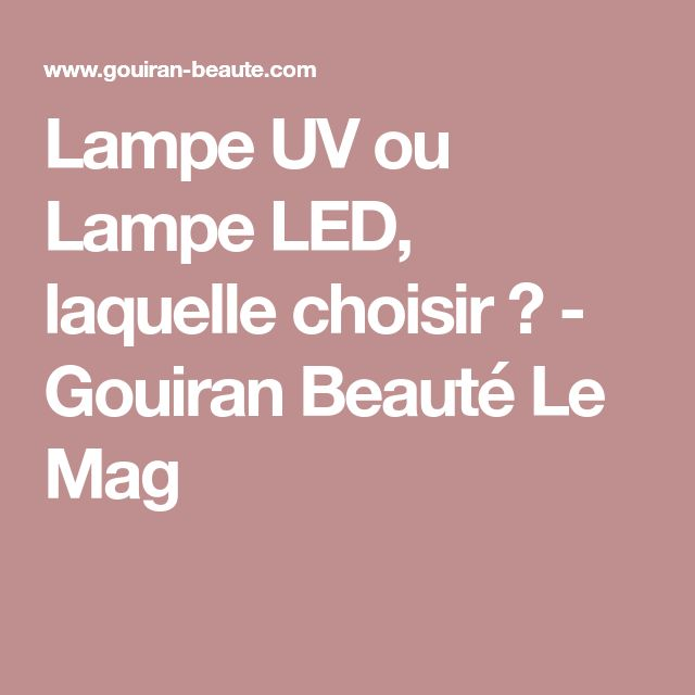 Lampe UV ou Lampe LED, laquelle choisir ? - Gouiran Beauté Le Mag