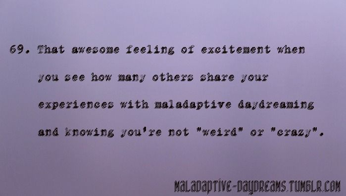 It's good to know that it's a real thing for others too. Not truly alone. Maladaptive daydreaming.