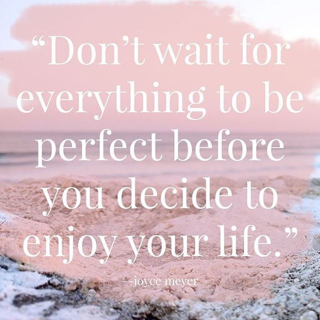 enjoy your life now! nothing is ever perfect, and happiness is the best feeling of all.