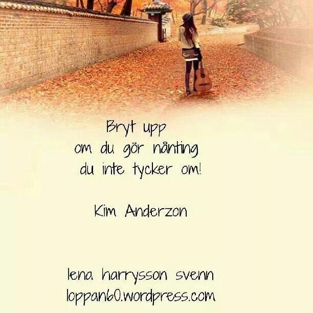 Orden sas under en intervju med Kim Anderzon någon av dom sista dagarna innan cancern tog hennes liv. Ord som passar in i allas liv!