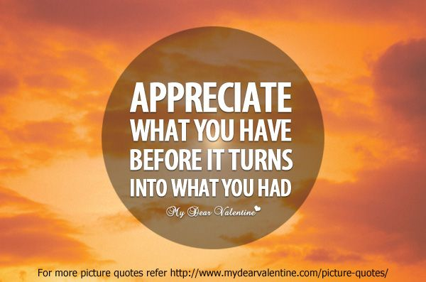 """""""Appreciate what you have before it turns into what you"""