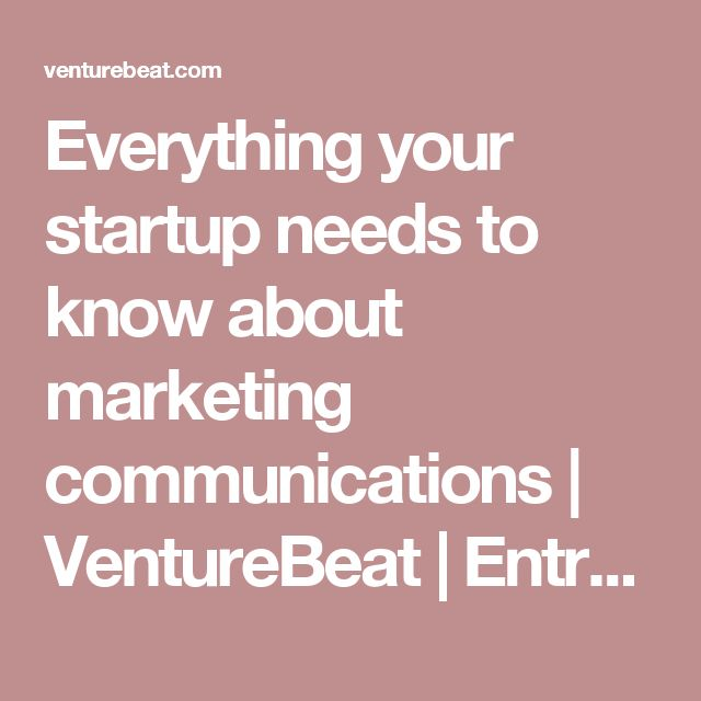 Everything your startup needs to know about marketing communications | VentureBeat | Entrepreneur | by Steve Blank
