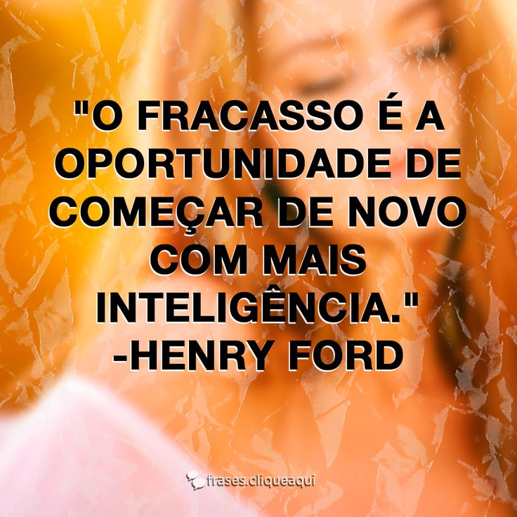 O fracasso é a oportunidade de começar de novo com mais inteligência  #frases  #frase