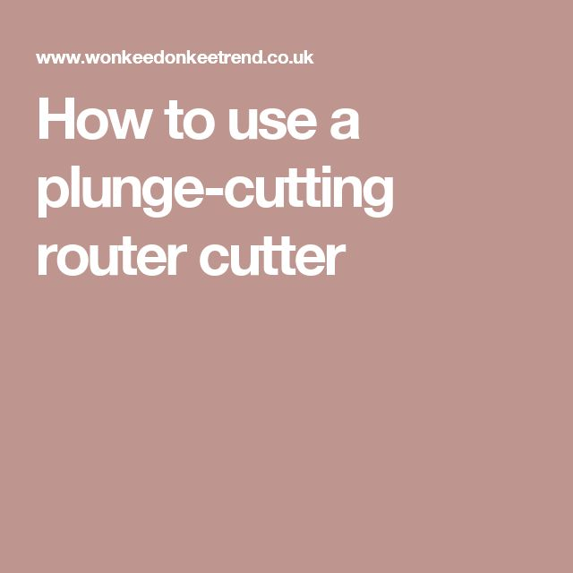 How to use a plunge-cutting router cutter