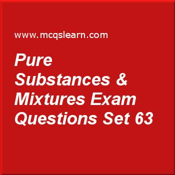 Practice test on pure substances & mixtures, O level Cambridge chemistry quiz 63 online. Practice chemistry exam's questions and answers to learn pure substances & mixtures test with answers. Practice online quiz to test knowledge on pure substances and mixtures, collection of gases, simple and fractional distillation, chemical and ionic equations worksheets. Free pure substances & mixtures test has multiple choice questions as elevation of boiling points occur due to, answers key with...