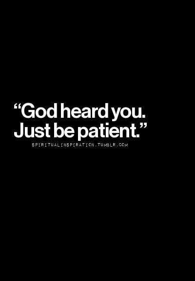 God heard you just be patient                                                                                                                                                      More
