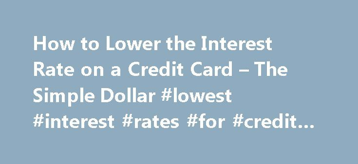 How to Lower the Interest Rate on a Credit Card – The Simple Dollar #lowest #interest #rates #for #credit #cards http://quote.nef2.com/how-to-lower-the-interest-rate-on-a-credit-card-the-simple-dollar-lowest-interest-rates-for-credit-cards/  # How to Lower Your Credit Card Interest Rate It's okay. You can admit that you were sucked in by that 0% introductory interest rate. It happens to the best of us. But what happens when the introductory rate expires, and you're stuck with rate that…