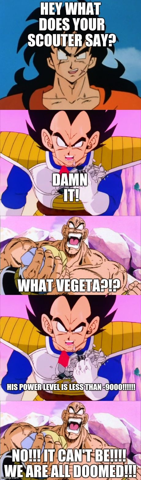 It's under -9000!!! | HEY WHAT DOES YOUR SCOUTER SAY? DAMN IT! WHAT VEGETA?!? HIS POWER LEVEL IS LESS THAN -9000!!!!!! NO!!! IT CAN'T BE!!!! WE ARE ALL DOOMED!!! | image tagged in over 9000,it's under -9000,vegeta,dbz,yamcha,nappa | made w/ Imgflip meme maker