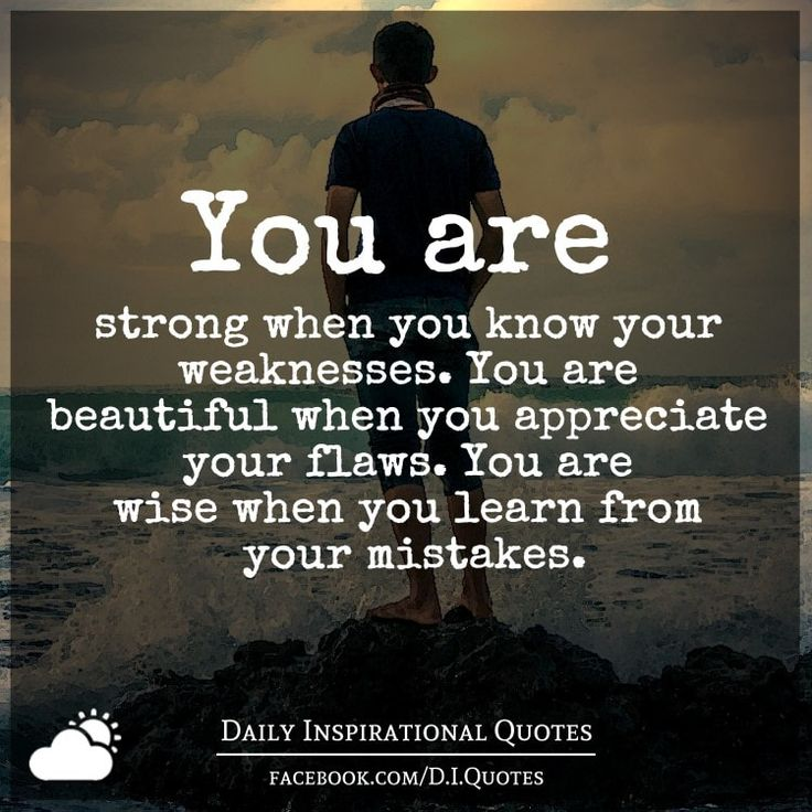 You are strong when you know your weaknesses. You are beautiful when you appreciate your flaws. You are wise when you learn from your mistakes.