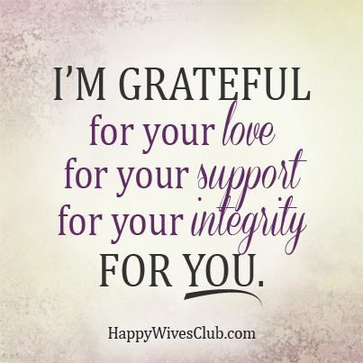I'm grateful for your love, for your support, for your integrity, for you.