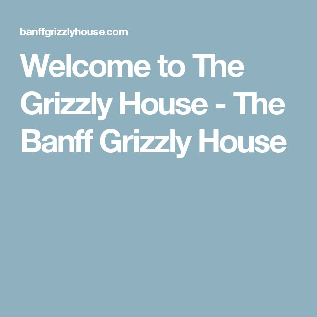 Welcome to The Grizzly House - The Banff Grizzly House