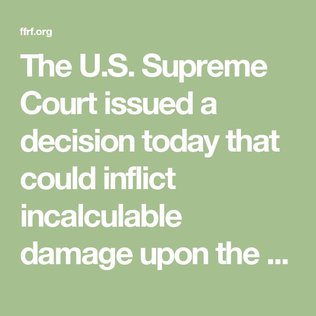 The U.S. Supreme Court issued a decision today that could inflict incalculable damage upon the constitutional wall of separation between state and church. Seven justices turned their backs on the hallowed principle that citizens should not be forced to financially support churches and church schools. In a 7-2 vote, the court, in a decision by Chief Justice John Roberts, ruled in favor of Trinity Lutheran Church of Columbia, Mo., in its court battle against the state of Missouri. The church…
