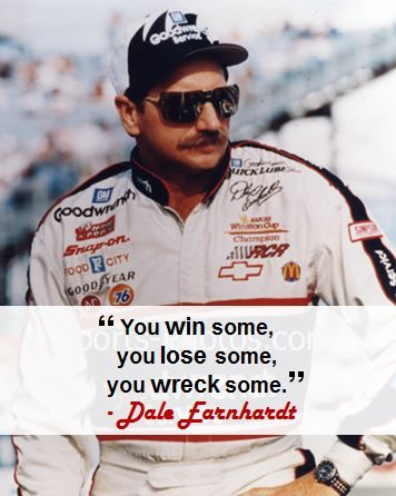 """You win some, you lose some, you wreck some."" - Dale Earnhardt"