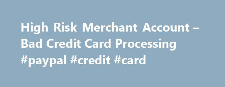 High Risk Merchant Account – Bad Credit Card Processing #paypal #credit #card http://credits.remmont.com/high-risk-merchant-account-bad-credit-card-processing-paypal-credit-card/  #high risk credit cards # STAY CONNECTED HighRiskPay.com provides businesses with a high risk merchant account for high-volume industries, high-risk industries, owners with poor or bad credit, offshore or international needs, and many other circumstances that limit a company s…  Read moreThe post High Risk Merchant…