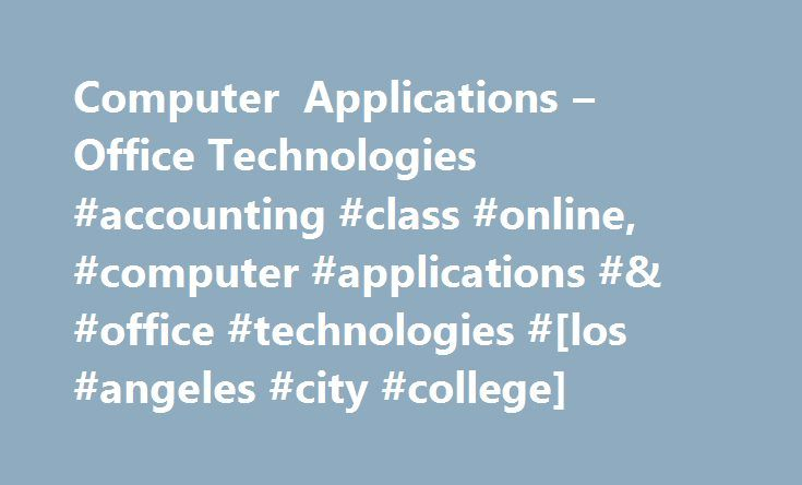 Computer Applications – Office Technologies #accounting #class #online, #computer #applications #& #office #technologies #[los #angeles #city #college] http://jamaica.remmont.com/computer-applications-office-technologies-accounting-class-online-computer-applications-office-technologies-los-angeles-city-college/  # ACCOUNTING BOOKKEEPING About Our Accounting Bookkeeping Programs The IndustryThe demand for qualified personnel in accounting and bookkeeping has significantly increased due to…