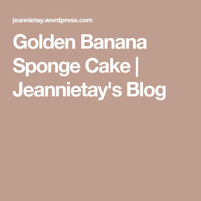 Golden Banana Sponge Cake | Jeannietay's Blog