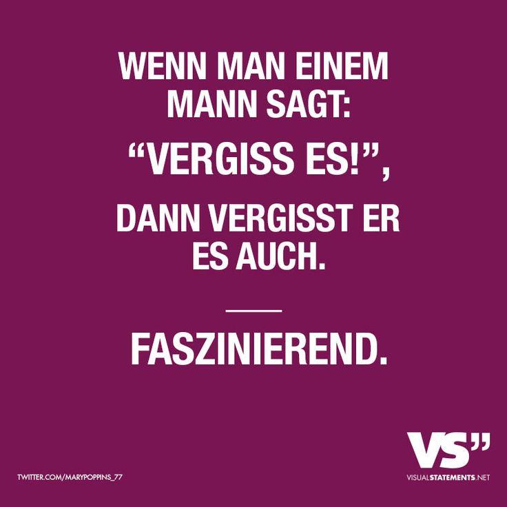 """WENN MAN EINEM MANN SAGT: """"VERGISS ES!"""", DANN VERGISST ER ES AUCH. FASZINIEREND."""