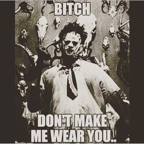 Hehehe. ... bitch don't make me wear you.