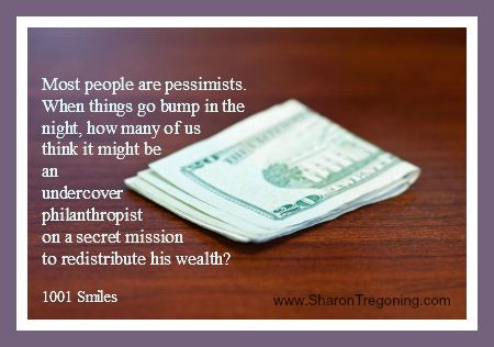 Most people are pessimists. When things go bump in the night, how many of us think it might be an undercover philanthropist on a secret mission to redistribute his wealth?  1001 Smiles  www.SharonTregoning.com